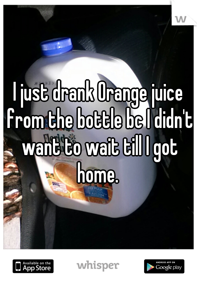 I just drank Orange juice from the bottle bc I didn't want to wait till I got home.