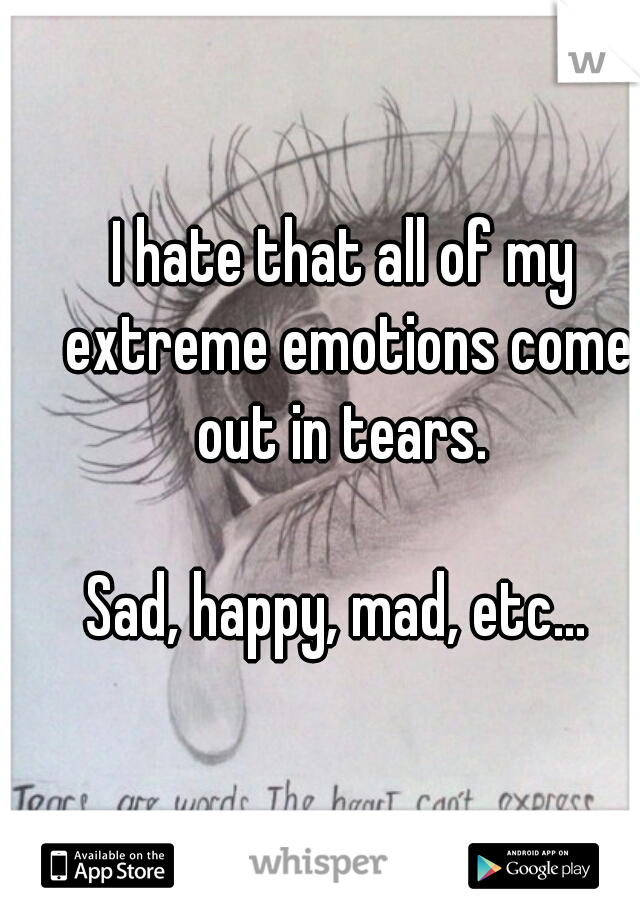 I hate that all of my extreme emotions come out in tears.                Sad, happy, mad, etc...