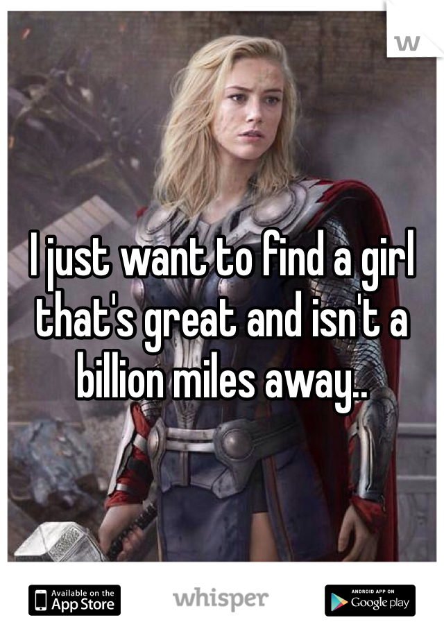 I just want to find a girl that's great and isn't a billion miles away..