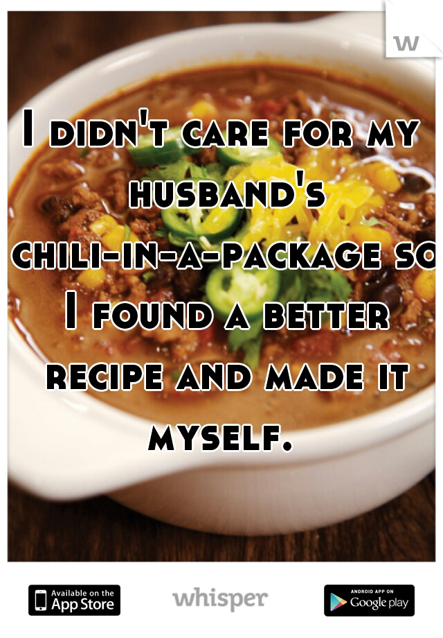 I didn't care for my husband's chili-in-a-package so I found a better recipe and made it myself.