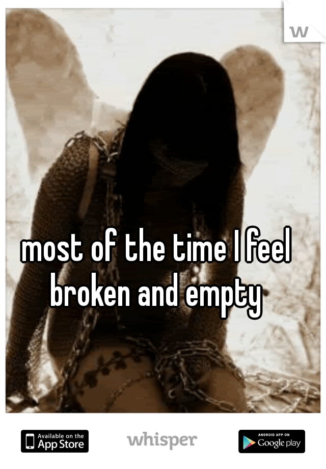 most of the time I feel broken and empty