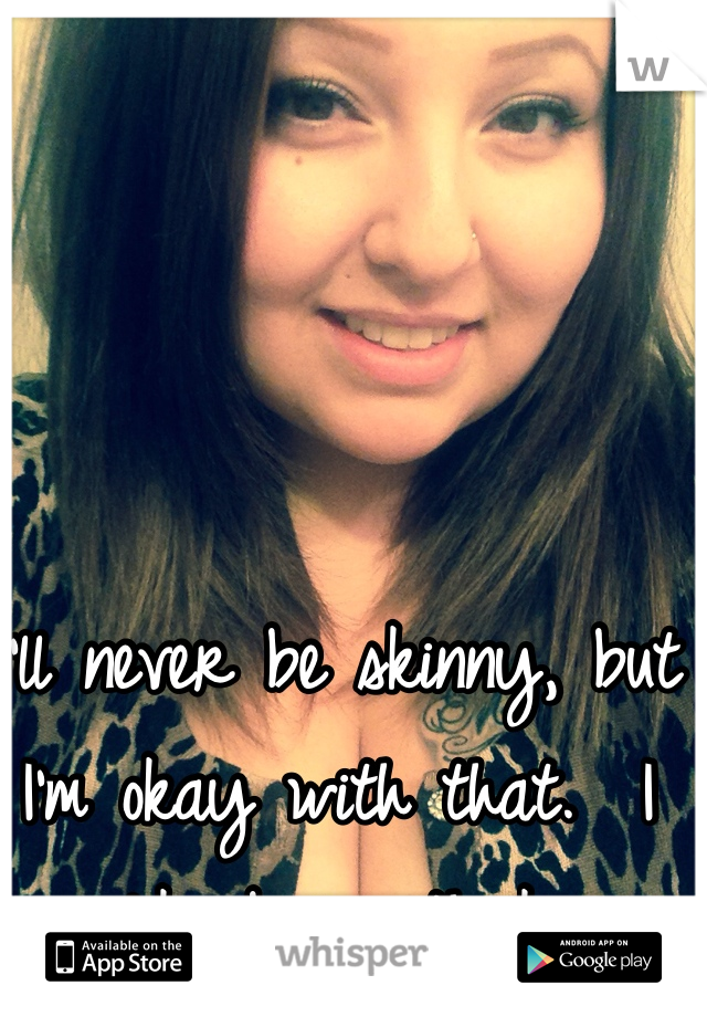 I'll never be skinny, but I'm okay with that.  I like being thick