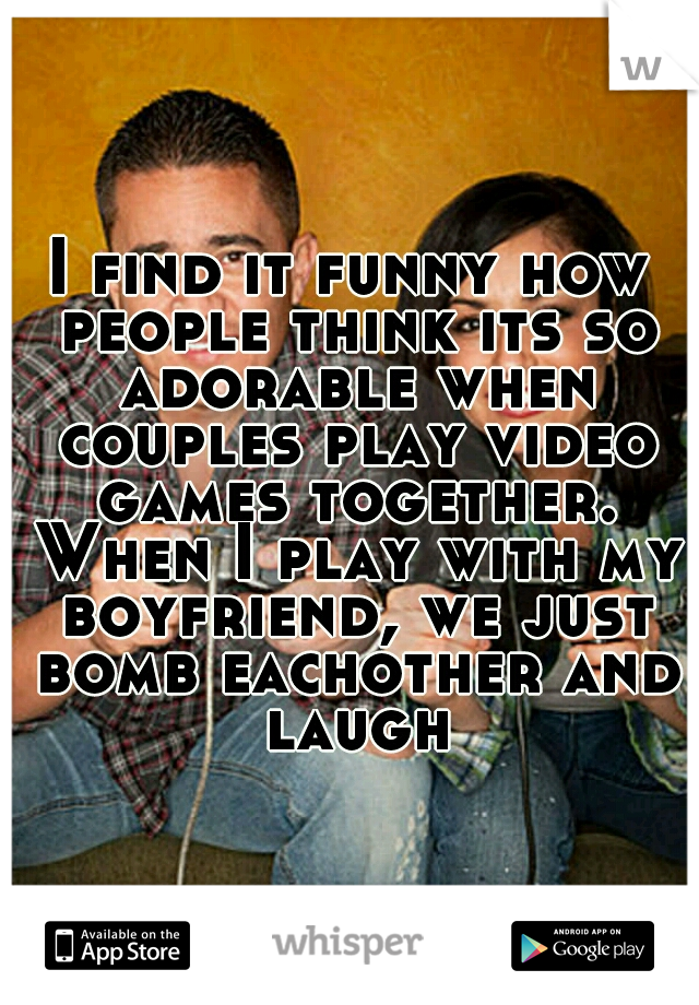 I find it funny how people think its so adorable when couples play video games together. When I play with my boyfriend, we just bomb eachother and laugh