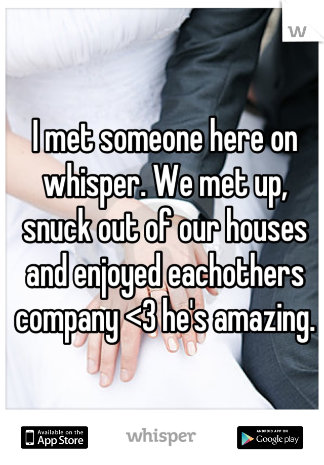 I met someone here on whisper. We met up, snuck out of our houses and enjoyed eachothers company <3 he's amazing.