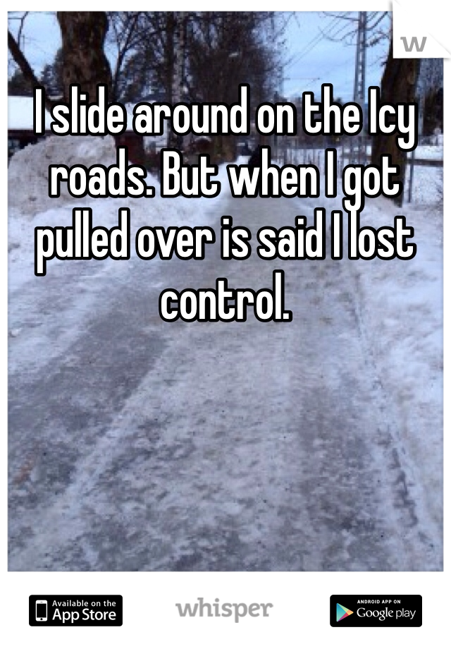 I slide around on the Icy roads. But when I got pulled over is said I lost control.