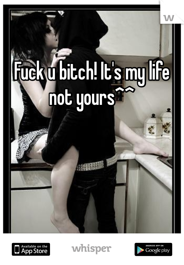 Fuck u bitch! It's my life not yours^^