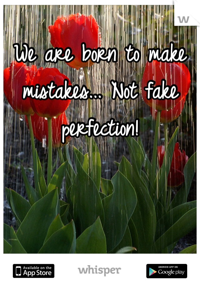 We are born to make mistakes... Not fake perfection!