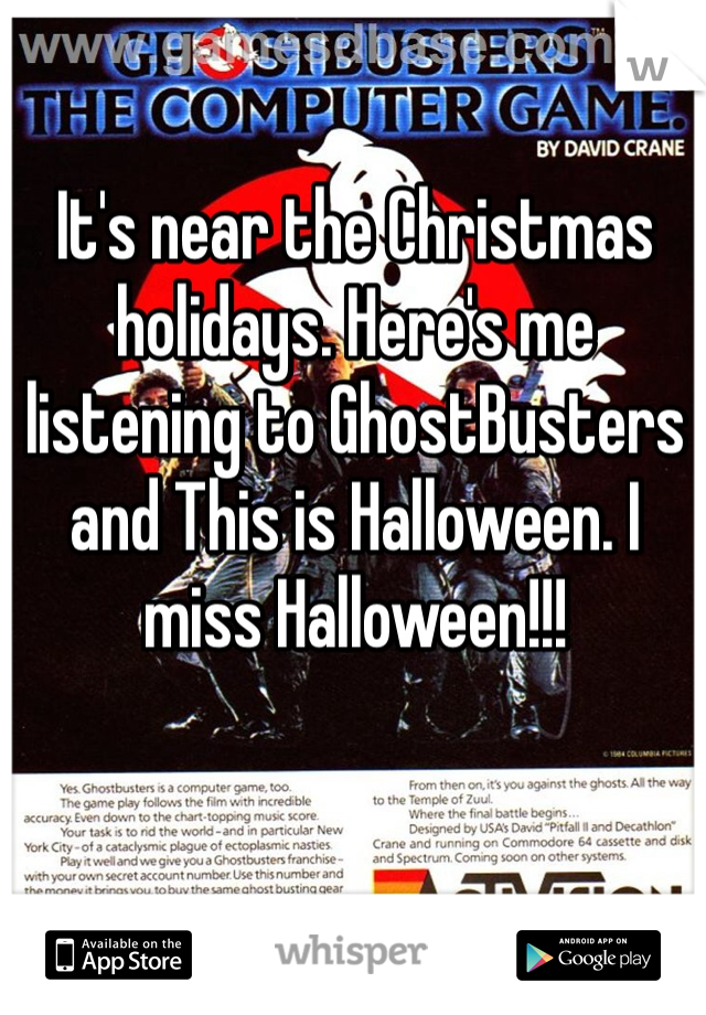 It's near the Christmas holidays. Here's me listening to GhostBusters and This is Halloween. I miss Halloween!!!