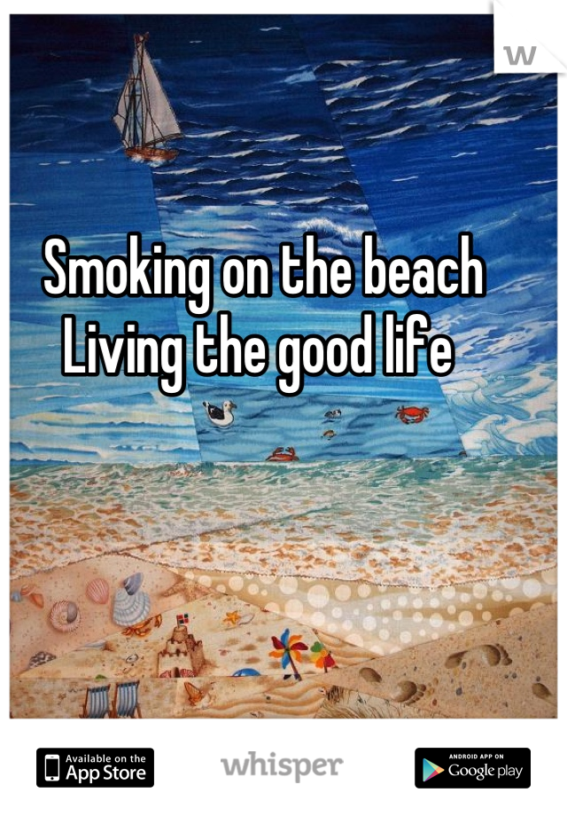 Smoking on the beach  Living the good life