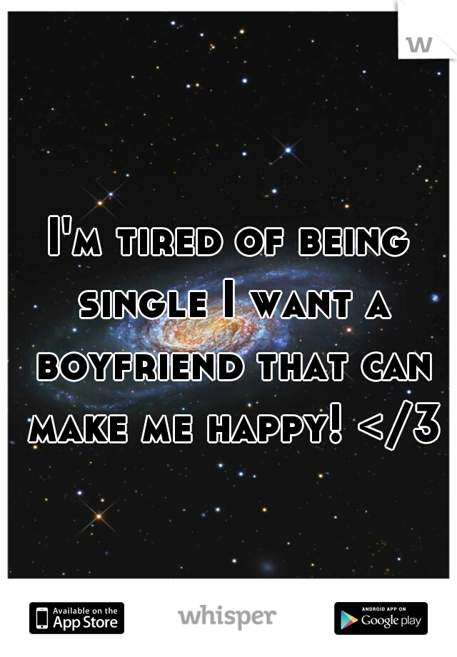I'm tired of being single I want a boyfriend that can make me happy! </3