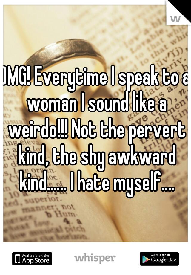 OMG! Everytime I speak to a woman I sound like a weirdo!!! Not the pervert kind, the shy awkward kind...... I hate myself....