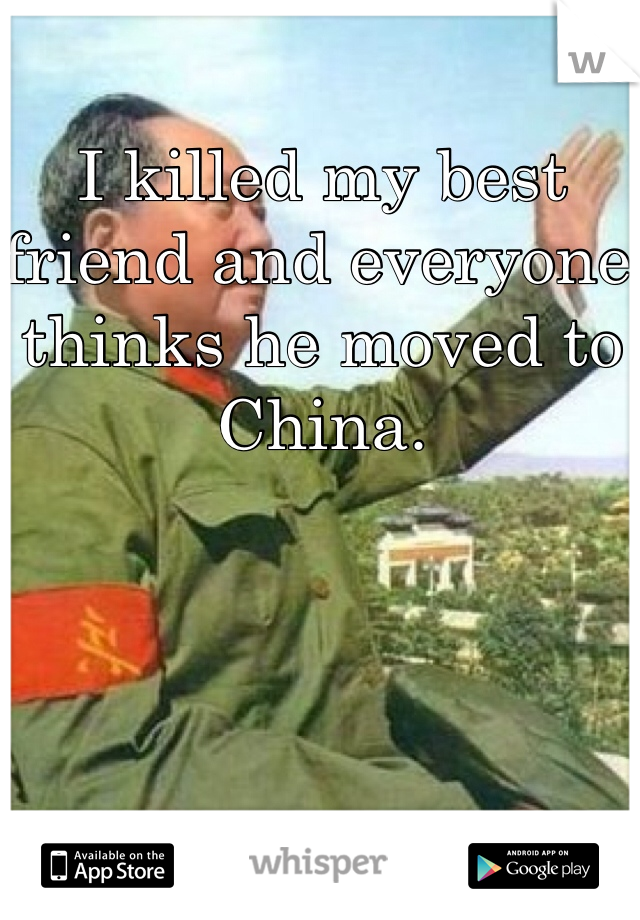 I killed my best friend and everyone thinks he moved to China.