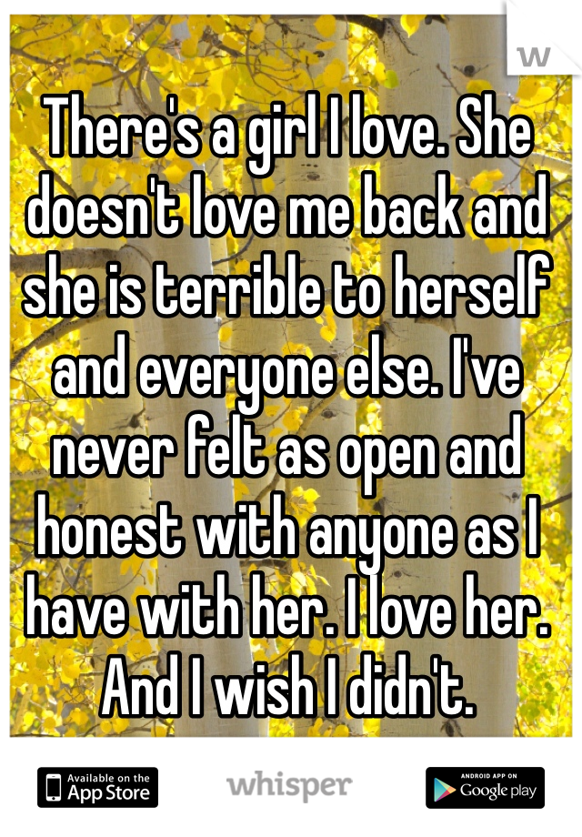 There's a girl I love. She doesn't love me back and she is terrible to herself and everyone else. I've never felt as open and honest with anyone as I have with her. I love her. And I wish I didn't.