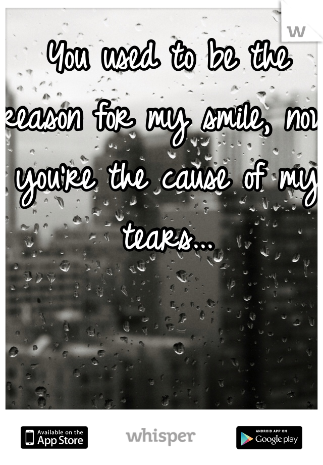 You used to be the reason for my smile, now you're the cause of my tears...