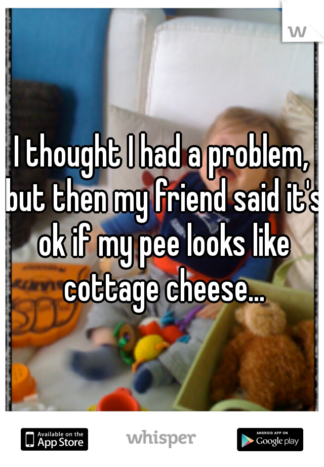 I thought I had a problem, but then my friend said it's ok if my pee looks like cottage cheese...