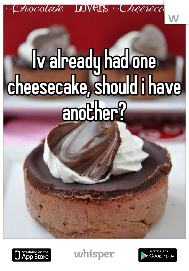 Iv already had one cheesecake, should i have another?