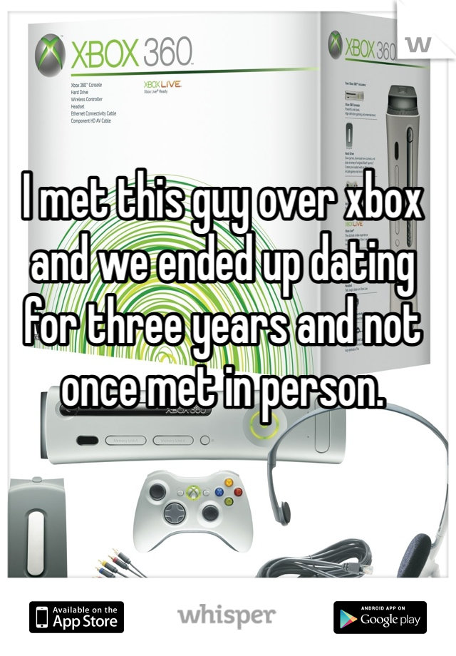 I met this guy over xbox and we ended up dating for three years and not once met in person.