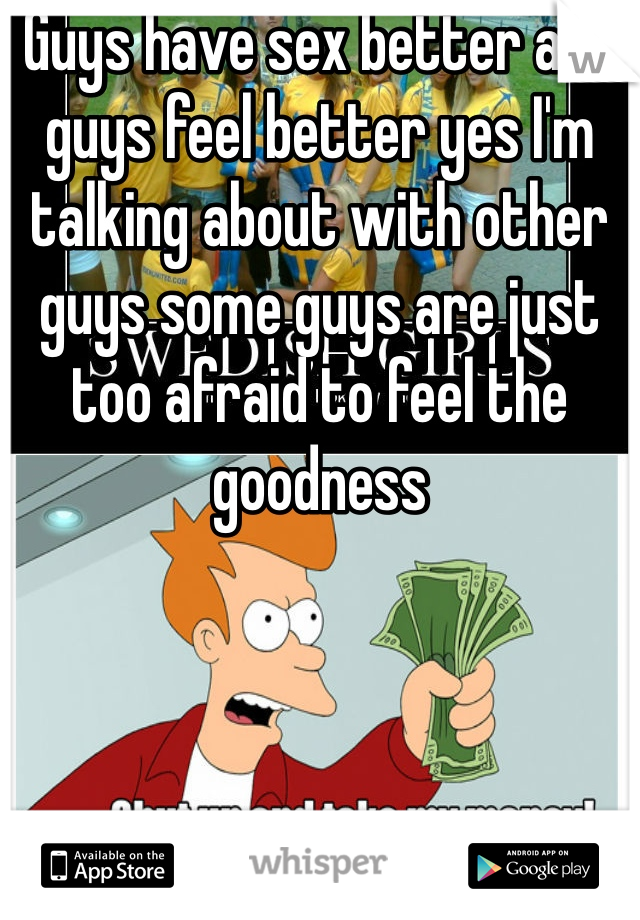 Guys have sex better and guys feel better yes I'm talking about with other guys some guys are just too afraid to feel the goodness