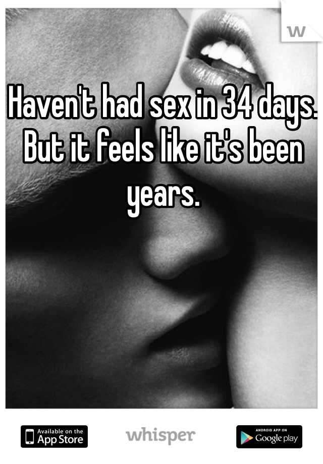 Haven't had sex in 34 days. But it feels like it's been years.