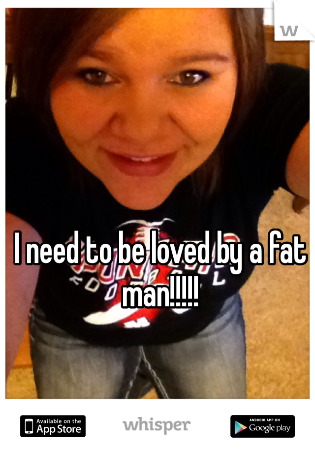 I need to be loved by a fat man!!!!!
