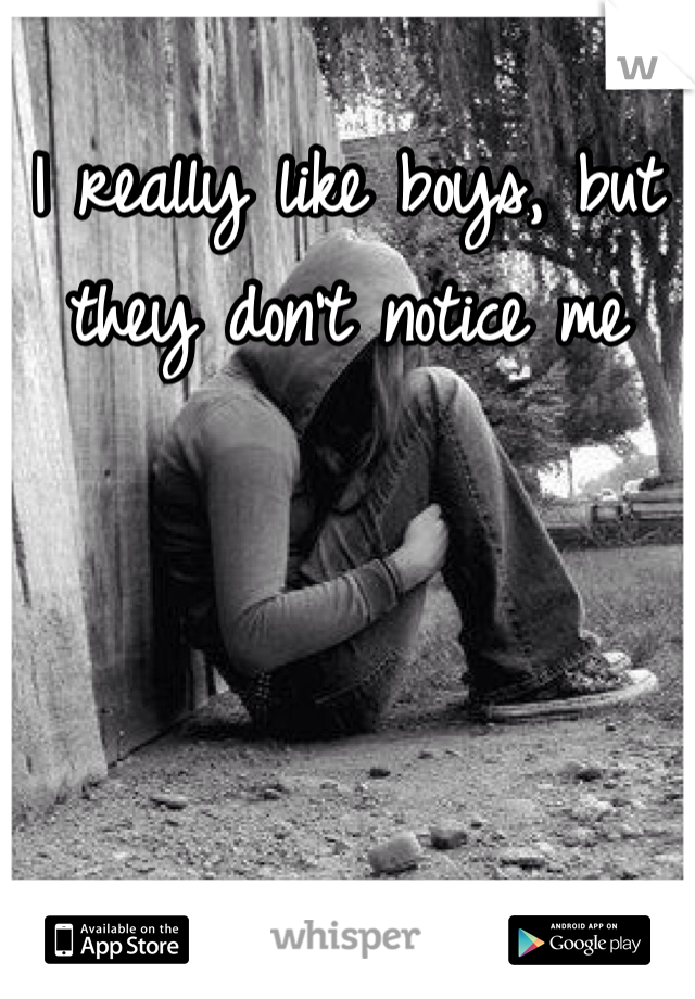 I really like boys, but they don't notice me