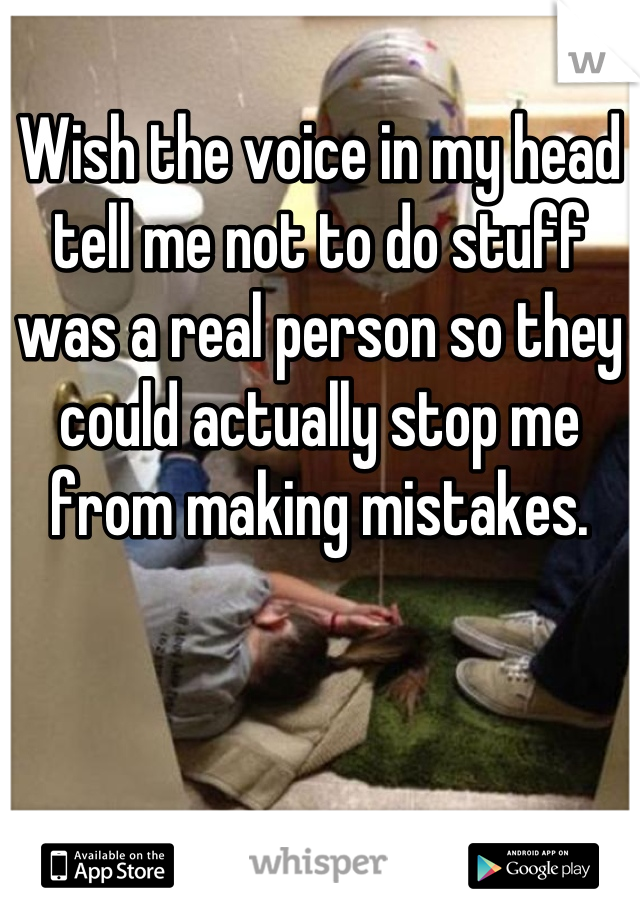 Wish the voice in my head tell me not to do stuff was a real person so they could actually stop me from making mistakes.