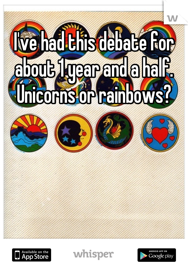I've had this debate for about 1 year and a half. Unicorns or rainbows?