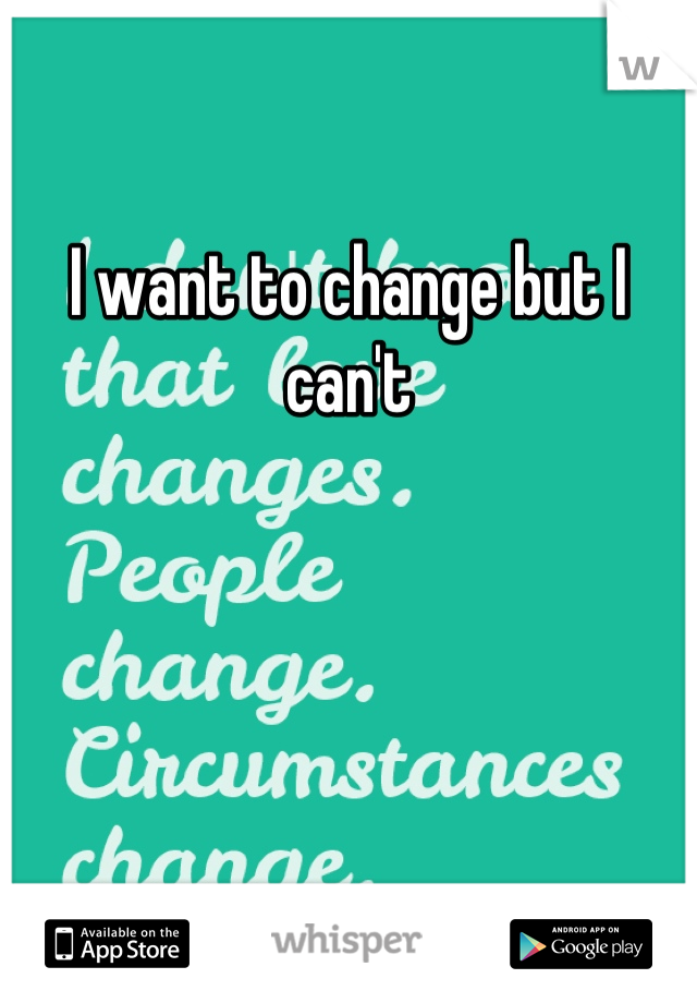 I want to change but I can't