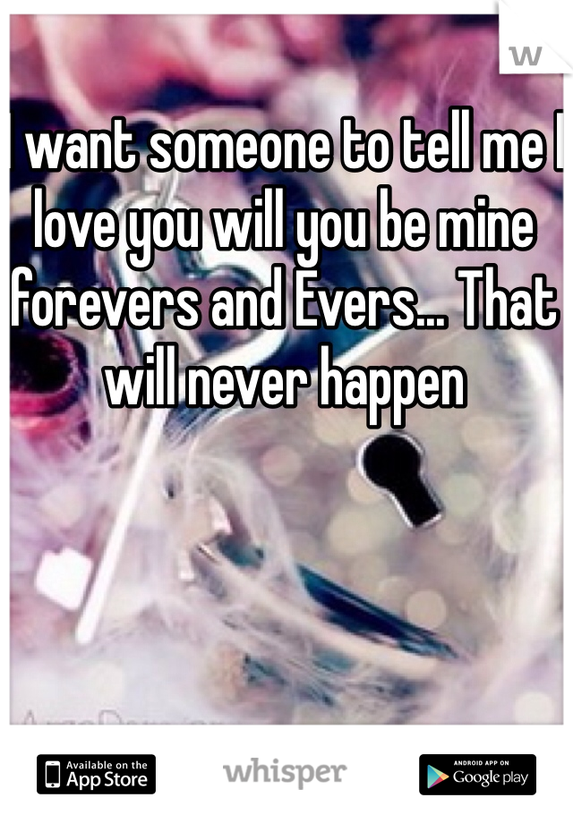 I want someone to tell me I love you will you be mine forevers and Evers... That will never happen