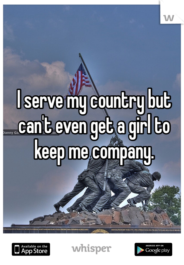 I serve my country but can't even get a girl to keep me company.