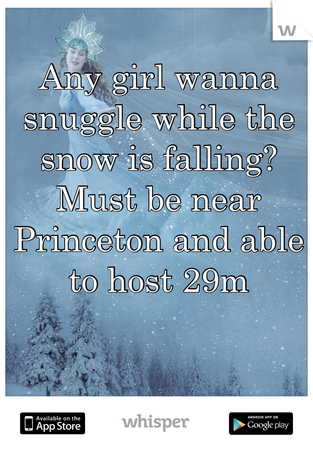 Any girl wanna snuggle while the snow is falling? Must be near Princeton and able to host 29m