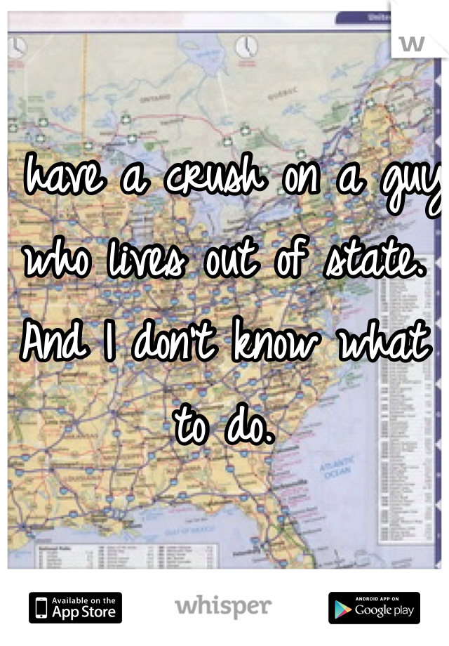 I have a crush on a guy who lives out of state. And I don't know what to do.