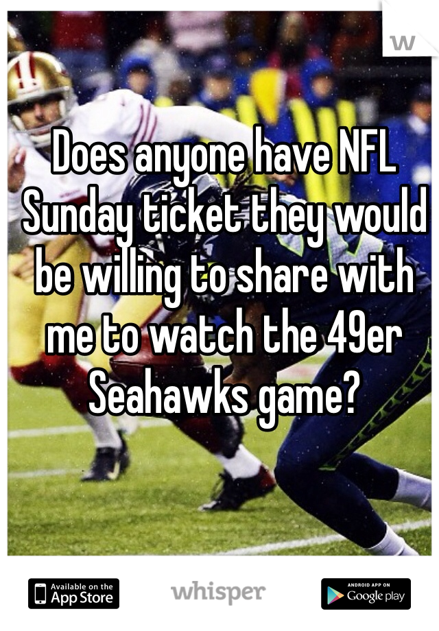 Does anyone have NFL Sunday ticket they would be willing to share with me to watch the 49er Seahawks game?
