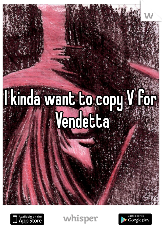I kinda want to copy V for Vendetta