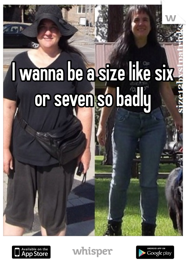 I wanna be a size like six or seven so badly