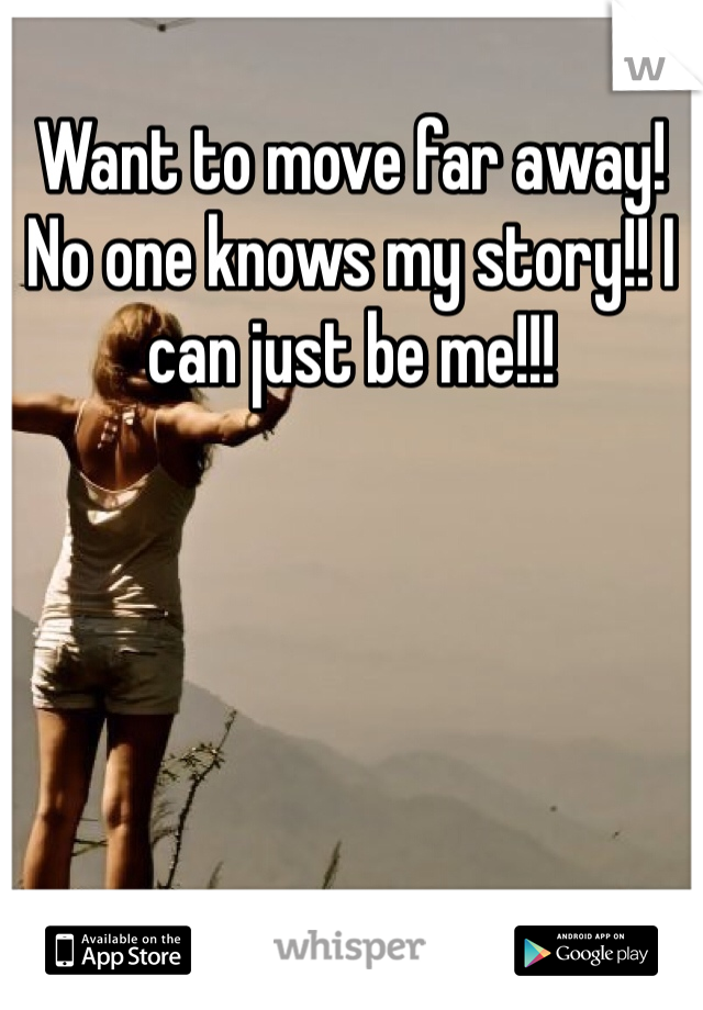 Want to move far away! No one knows my story!! I can just be me!!!