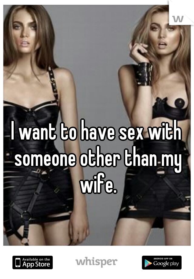 I want to have sex with someone other than my wife.