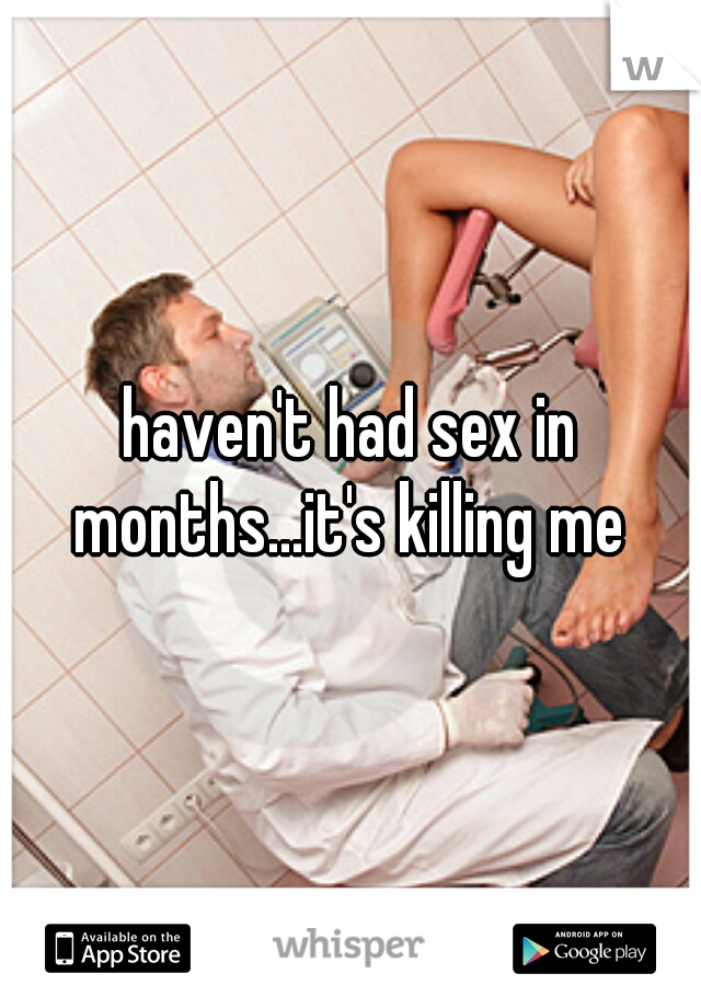 haven't had sex in months...it's killing me