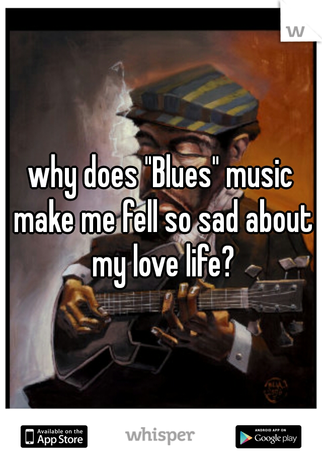 "why does ""Blues"" music make me fell so sad about my love life?"
