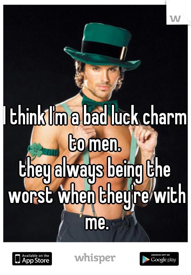 I think I'm a bad luck charm to men.  they always being the worst when they're with me.