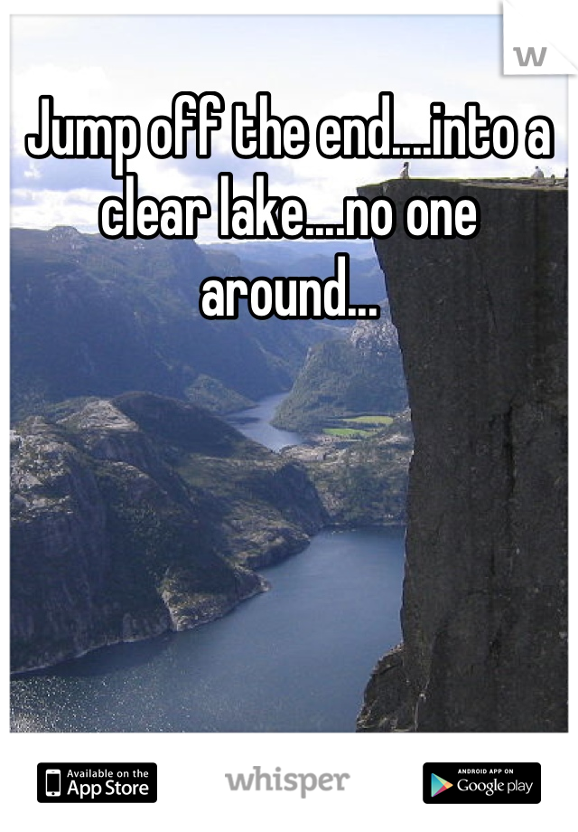 Jump off the end....into a clear lake....no one around...