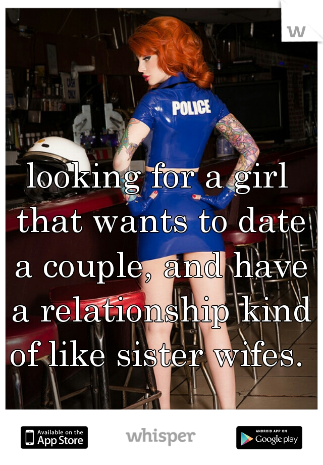 looking for a girl that wants to date a couple, and have a relationship kind of like sister wifes.