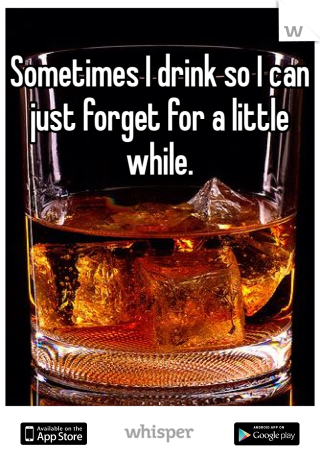 Sometimes I drink so I can just forget for a little while.