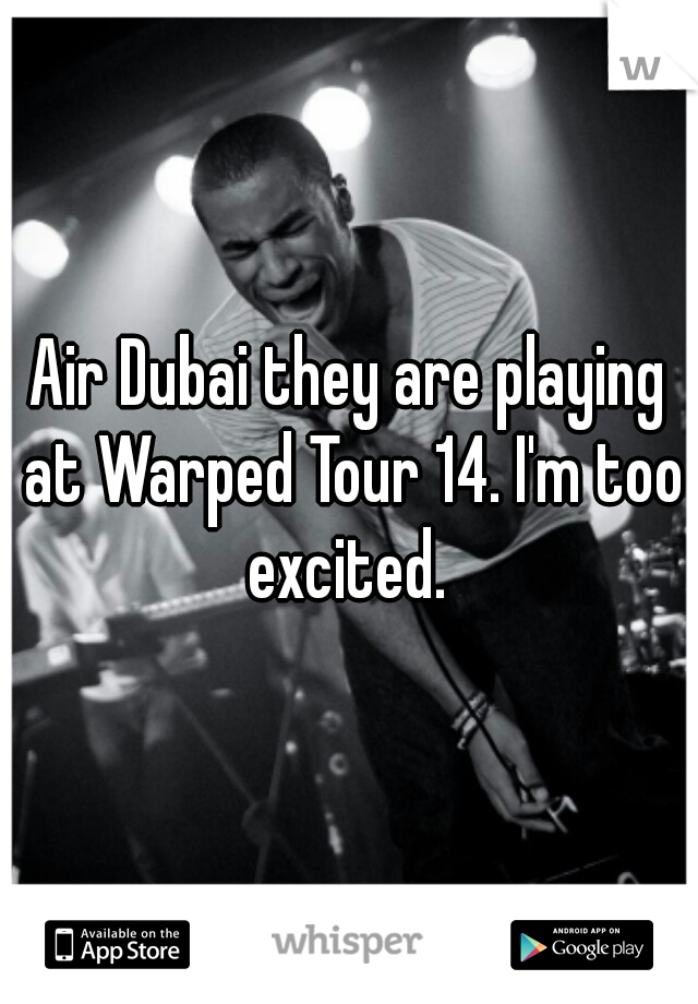 Air Dubai they are playing at Warped Tour 14. I'm too excited.