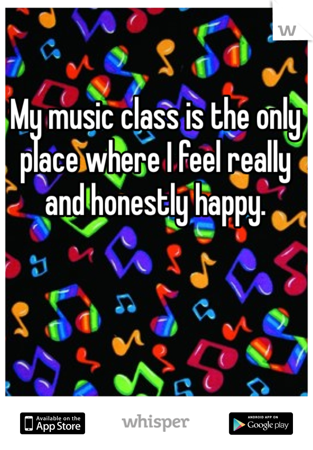 My music class is the only place where I feel really and honestly happy.