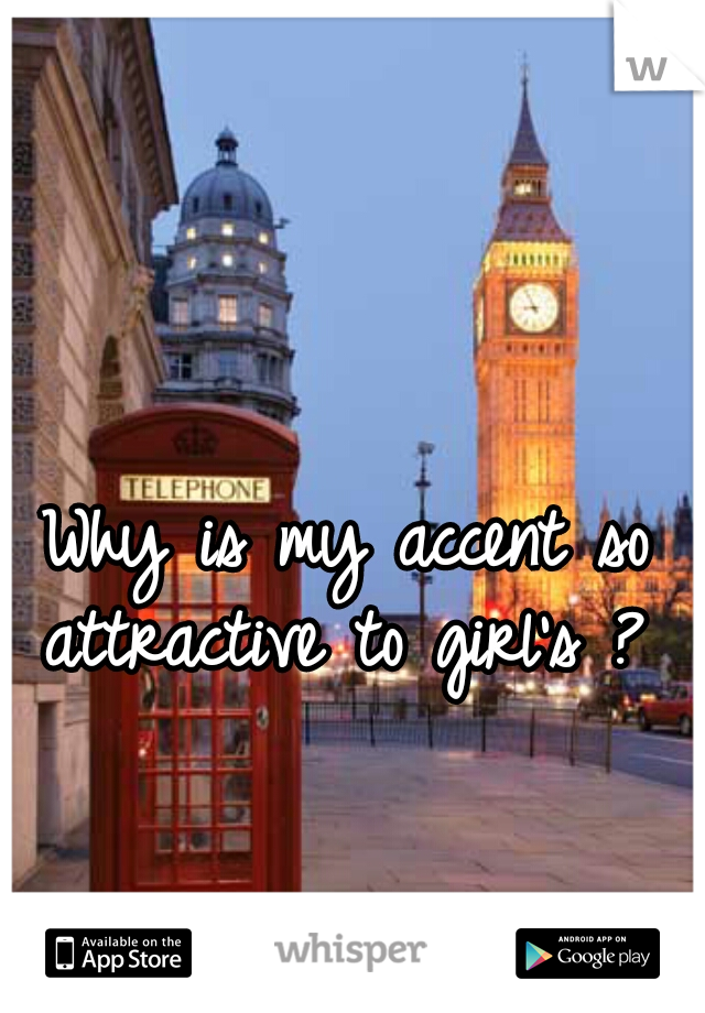 Why is my accent so attractive to girl's ?