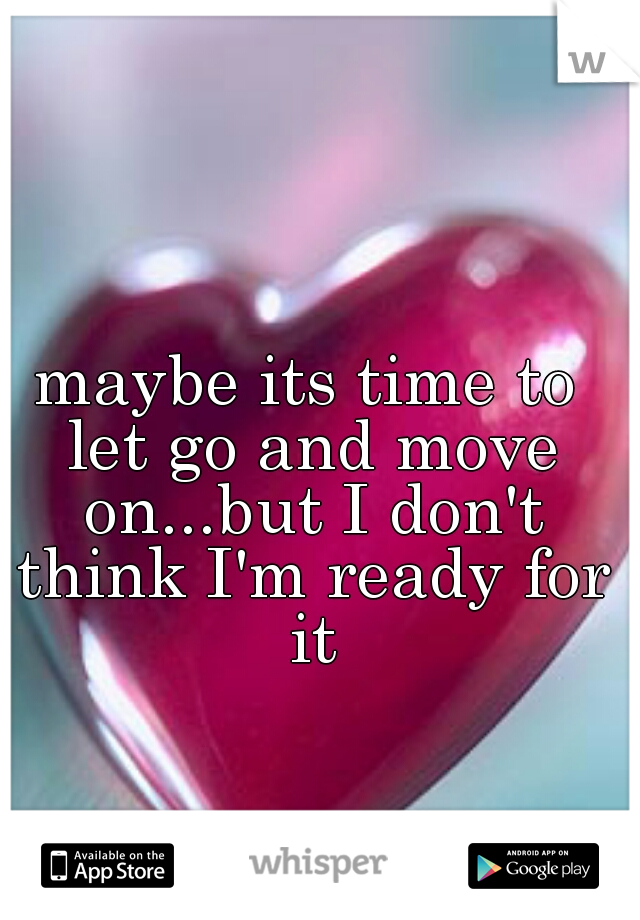 maybe its time to let go and move on...but I don't think I'm ready for it