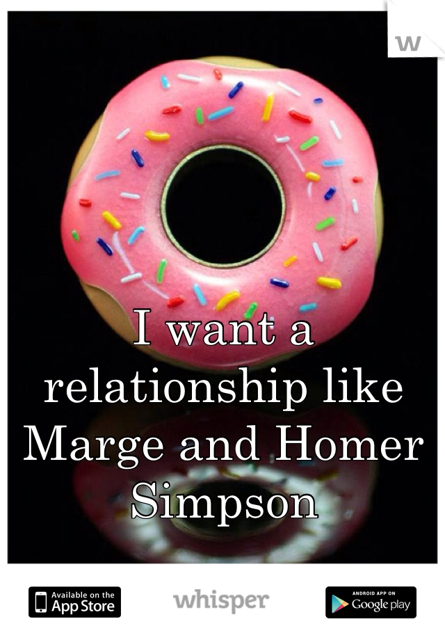 I want a relationship like Marge and Homer Simpson