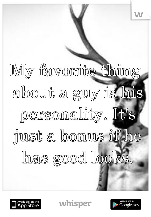 My favorite thing about a guy is his personality. It's just a bonus if he has good looks.