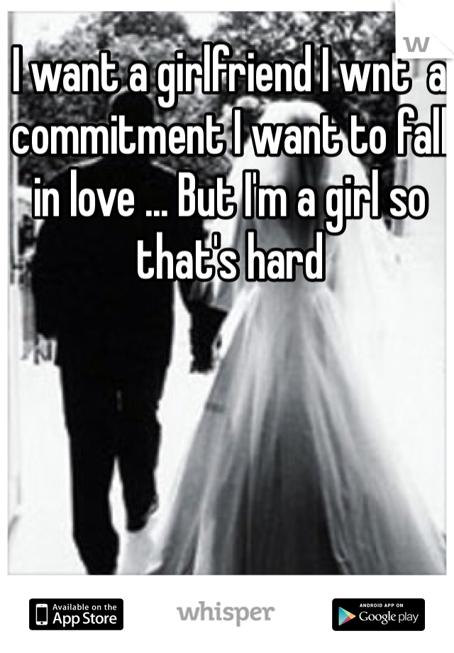 I want a girlfriend I wnt  a commitment I want to fall in love ... But I'm a girl so that's hard